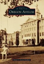 Oregon Asylum : Investigating the Origins and Treatment of Disease - Diane L Goeres-Gardner