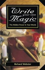Write Your Own Magic : The Hidden Power in Your Words - Richard Webster