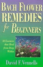 Bach Flower Remedies for Beginners : 38 Essences That Heal from Deep within - David Vennells