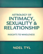 Astrology of Intimacy, Sexuality and Relationship : Insights to Wholeness - Noel Jan Tyl
