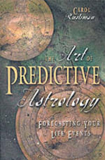 The Art of Predictive Astrology : Forecasting Your Life Events - Carol Rushman