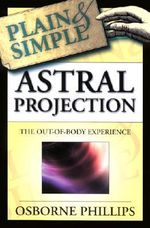 Astral Projection Plain and Simple : The Out-of-body Experience - Osborne Phillips