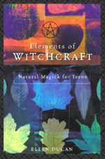 Elements of Witchcraft : Natural Magick for Teens - Ellen Dugan