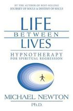 Life Between Lives : Hypnotherapy for Spiritual Regression - Ph.D. Michael Newton
