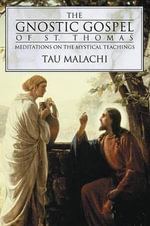 The Gnostic Gospels of St. Thomas : Meditations on the Mystical Teachings - Tau Malachi