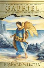 Gabriel : Communicating with the Archangel Gabriel for Inspiration and Reconciliation - Richard Webster