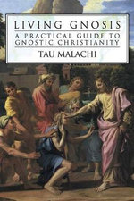Living Gnosis : A Practical Guide to Gnostic Christianity - Tau Malachi