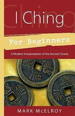 I Ching for Beginners : A Modern Interpretation of the Ancient Oracle - Mark McElroy
