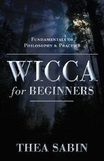 Wicca for Beginners : Fundamentals of Philosophy and Practice - Thea Sabin