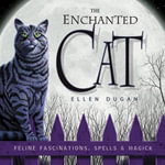 The Enchanted Cat : Feline Fascinations, Spells and Magick - Ellen Dugan