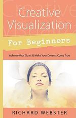 Creative Visualization for Beginners : Achieve Your Goals and Make Your Dreams Come True - Richard Webster