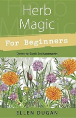 Herb Magic for Beginners : Down-to-Earth Enchantments - Ellen Dugan