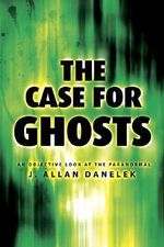 The Case for Ghosts : An Objective Look at the Paranormal - J. Allan Danelek