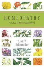 Homeopathy : An A to Z Home Handbook - Alan V. Schmukler