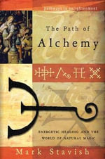 Path of Alchemy : Energetic Healing and the World of Natural Alchemy - Mark Stavish