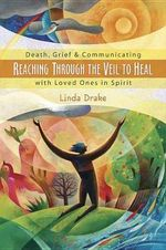 Reaching Through the Veil to Heal : Death, Grief and Communicating with Loved Ones in Spirit - Linda Drake