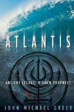 Atlantis : Ancient Legacy, Hidden Prophecy - John Michael Greer