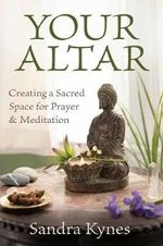 Your Altar : Creating a Sacred Space for Prayer and Meditation - Sandra Kynes