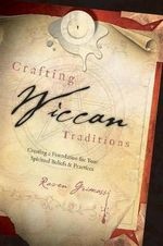 Crafting Wiccan Traditions : Creating a Foundation for Your Spiritual Beliefs and Practices - Raven Grimassi