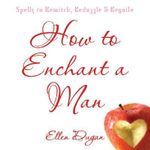 How to Enchant a Man : Spells to Bewitch, Bedazzle and Beguile - Ellen Dugan