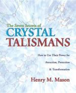 The Seven Secrets of Crystal Talismans : How to Use Their Power for Attraction, Protection and Transformation - Henry M. Mason