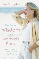 The Secret Wisdom of a Woman's Body : Freeing Yourself to Live Passionately and Age Fearlessly - Pat Samples