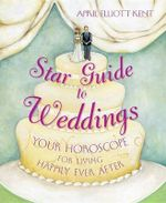 Star Guide to Weddings : Your Horoscope for Living Happily Ever After - April Elliott Kent