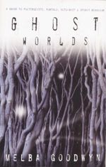 Ghost Worlds : A Guide to Poltergeists, Portals, Ecto-Mist and Spirit Behavior - Mel Gooding