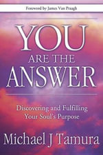 You are the Answer : Discovering and Fulfilling Your Soul's Purpose - Michael J. Tamura