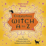 Everyday Witch A to Z : An Amusing, Inspiring and Informative Guide to the Wonderful World of Witchcraft - Deborah Blake