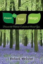 Flower and Tree Magic : Discover the Natural Enchantment Around You - Richard Webster