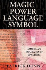 Magic, Power, Language, Symbol : A Magician's Exploration of Linguistics - Patrick Dunn