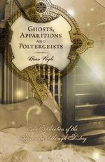 Ghosts, Apparitions and Poltergeists : An Exploration of the Supernatural Through History - Brian Righi