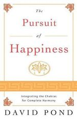 The Pursuit of Happiness : Integrating the Chakras for Complete Harmony - David Pond