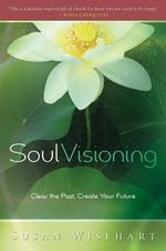 Soul Visioning : Clear the Past, Create Your Future - Susan Wisehart