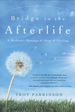 Bridge to the Afterlife: A Medium's Message of Hope & Healing :  A Medium's Message of Hope & Healing - Troy Parkinson