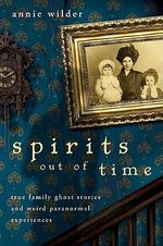 Spirits Out of Time : True Family Ghost Stories and Weird Paranormal Experiences - Annie Wilder