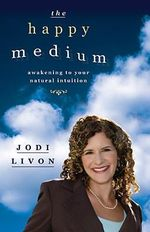 The Happy Medium : Awakening to Your Natural Intuition - Jodi Livon