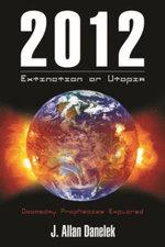 2012: Extinction or Utopia : Doomsday Prophecies Explored - J. Allan Danelek