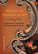 Where Do Demons Live? : Everything You Want to Know About Magic - U.D. Frater