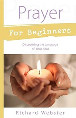 Prayer for Beginners : Discovering the Language of Your Soul - Richard Webster