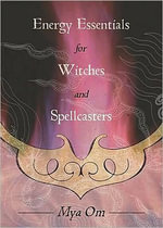 Energy Essentials for Witches and Spellcasters - Mya Om