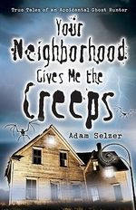 Your Neighborhood Gives ME the Creeps : True Tales of an Accidental Ghost Hunter - Adam Selzer