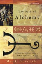 The Path of Alchemy : Energetic Healing & the World of Natural Magic - Mark Stavish