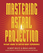 Mastering Astral Projection : 90-Day Guide to Out-Of-Body Experience - Robert Bruce