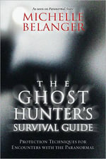 The Ghost Hunter's Survival Guide : Protection Techniques for Encounters with the Paranormal - Michelle Belanger