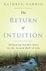 The Return of Intuition : Awakening Psychic Gifts in the Second Half of Life - Kathryn Harwig