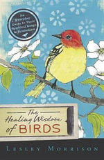 The Healing Wisdom of Birds : An Everyday Guide to Their Spiritual Songs and Symbolism - Lesley Morrison