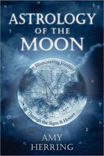 Astrology of the Moon : An Illuminating Journey Through the Signs and Houses - Amy Herring