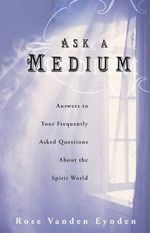 Ask A Medium : Answers to Your Frequently Asked Questions About the Spirit World - Rose Vanden Eynden